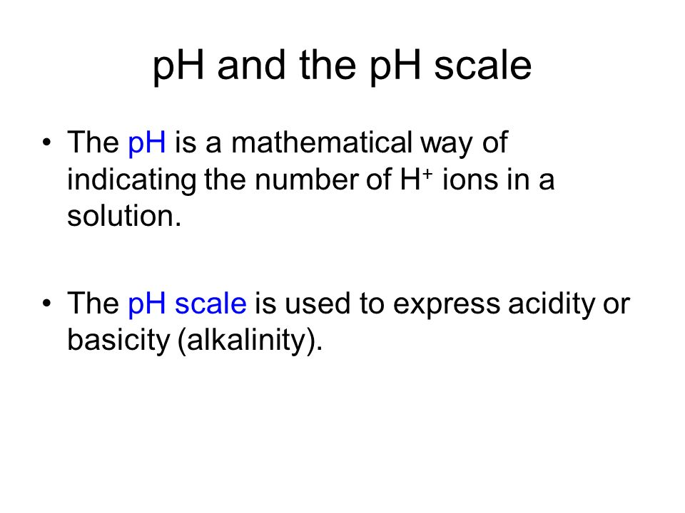 pH and the pH scale The pH is a mathematical way of indicating the number of H+ ions in a solution.