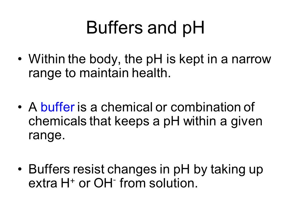Buffers and pH Within the body, the pH is kept in a narrow range to maintain health.