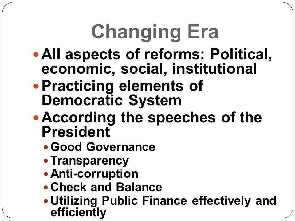 Changing Era All aspects of reforms: Political, economic, social, institutional. Practicing elements of Democratic System.