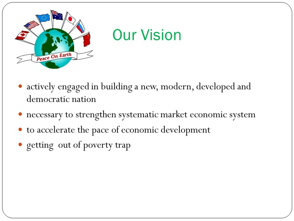 Our Visionactively engaged in building a new, modern, developed and democratic nation. necessary to strengthen systematic market economic system.