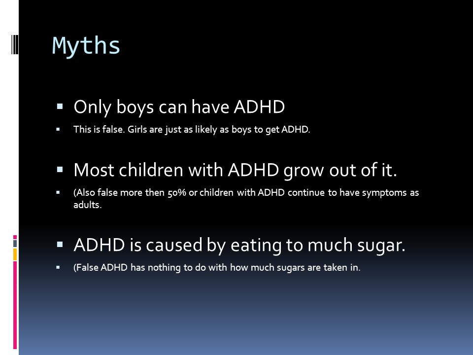 Myths Only boys can have ADHD Most children with ADHD grow out of it.