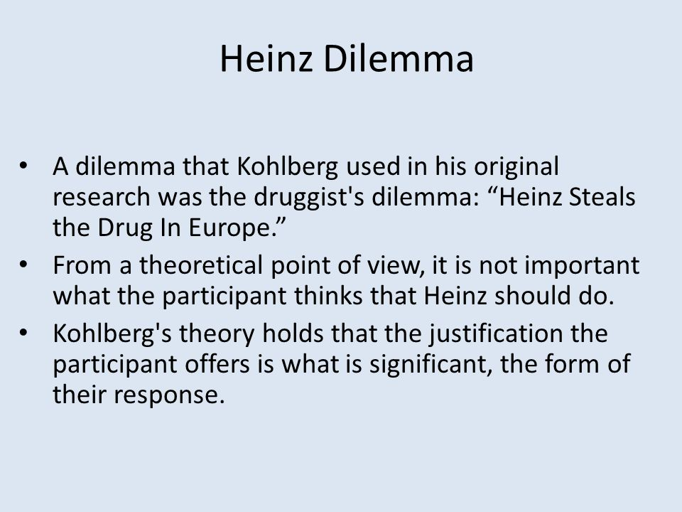Heinz Dilemma A dilemma that Kohlberg used in his original research was the druggist s dilemma: Heinz Steals the Drug In Europe.