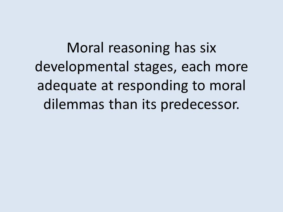 Moral reasoning has six developmental stages, each more adequate at responding to moral dilemmas than its predecessor.