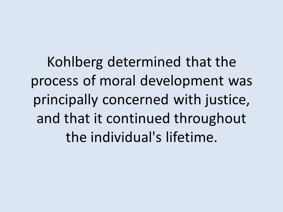 Kohlberg determined that the process of moral development was principally concerned with justice, and that it continued throughout the individual s lifetime.
