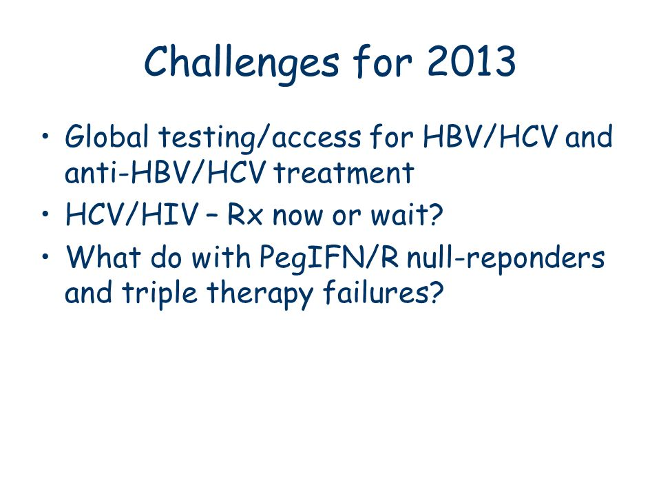 Challenges for 2013 Global testing/access for HBV/HCV and anti-HBV/HCV treatment. HCV/HIV – Rx now or wait