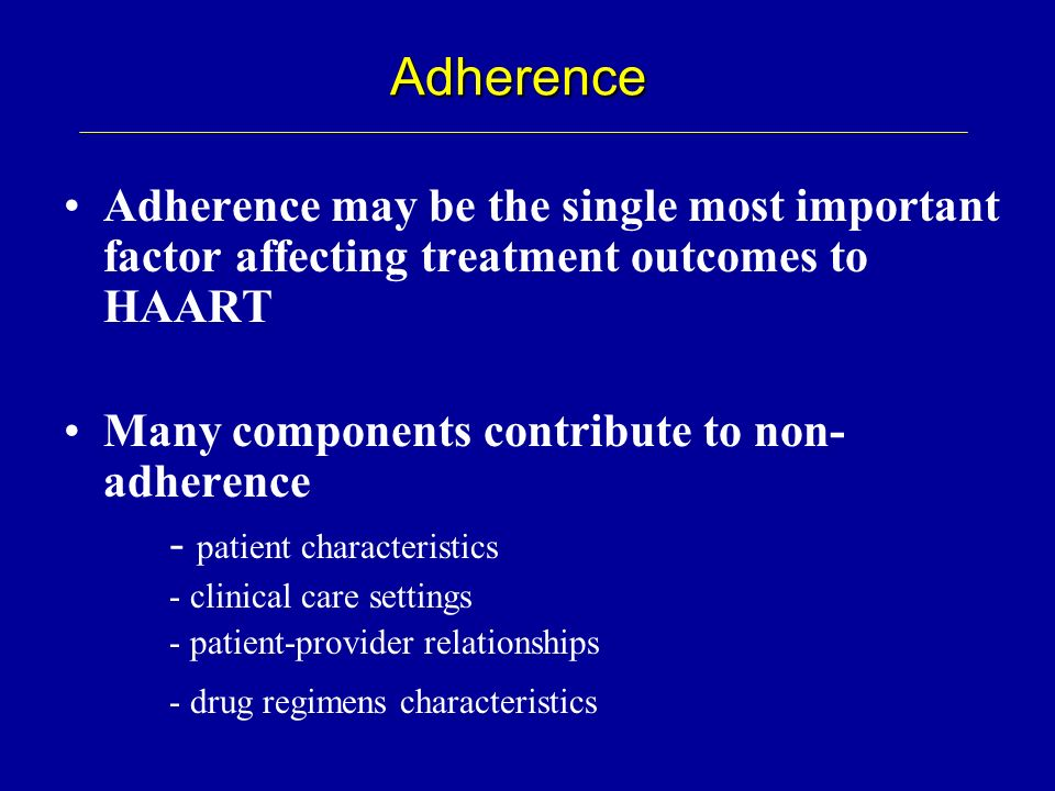 Adherence Adherence may be the single most important factor affecting treatment outcomes to HAART. Many components contribute to non-adherence.