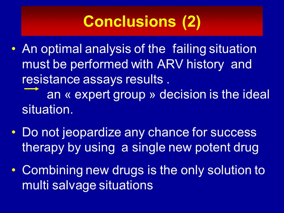 Conclusions (2) An optimal analysis of the failing situation must be performed with ARV history and resistance assays results .