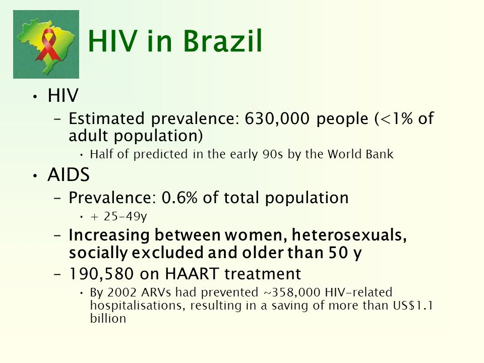 HIV in BrazilHIV. Estimated prevalence: 630,000 people (<1% of adult population) Half of predicted in the early 90s by the World Bank.