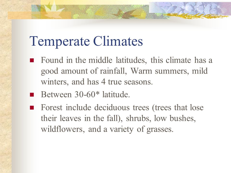 Temperate Climates Found in the middle latitudes, this climate has a good amount of rainfall, Warm summers, mild winters, and has 4 true seasons.