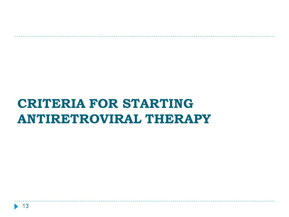 CRITERIA FOR STARTING ANTIRETROVIRAL THERAPY