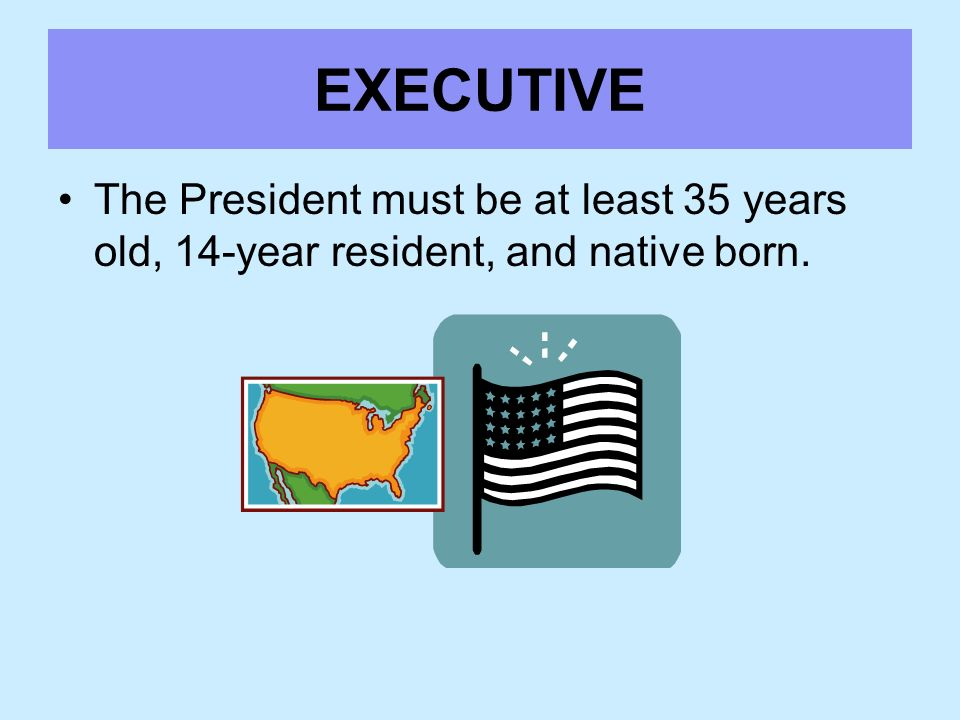 EXECUTIVE The President must be at least 35 years old, 14-year resident, and native born.