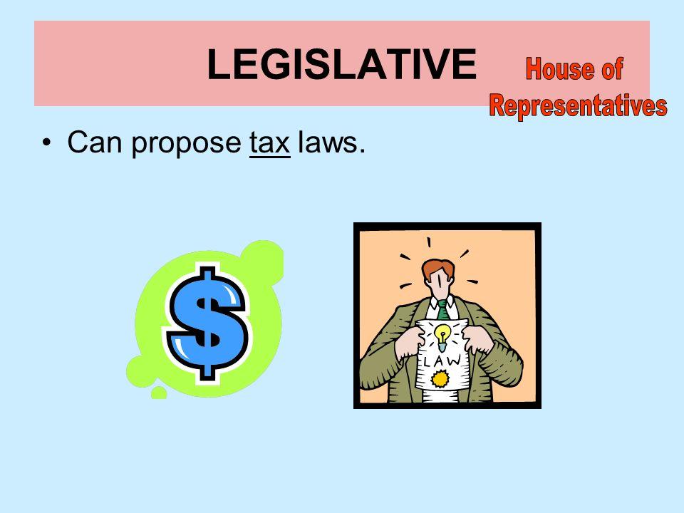LEGISLATIVE House of Representatives Can propose tax laws.