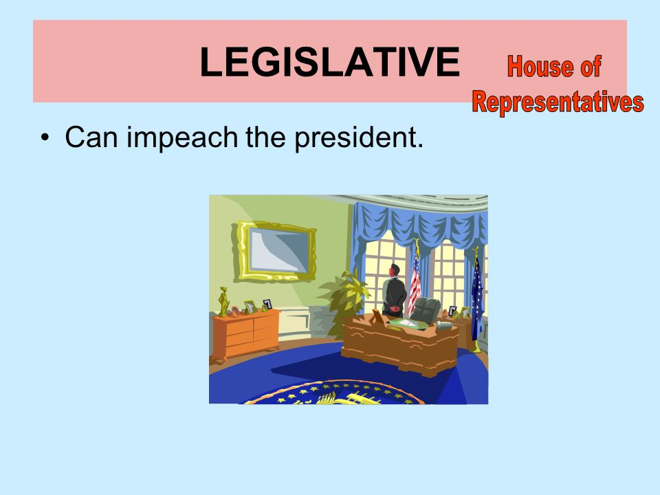 LEGISLATIVE House of Representatives Can impeach the president.