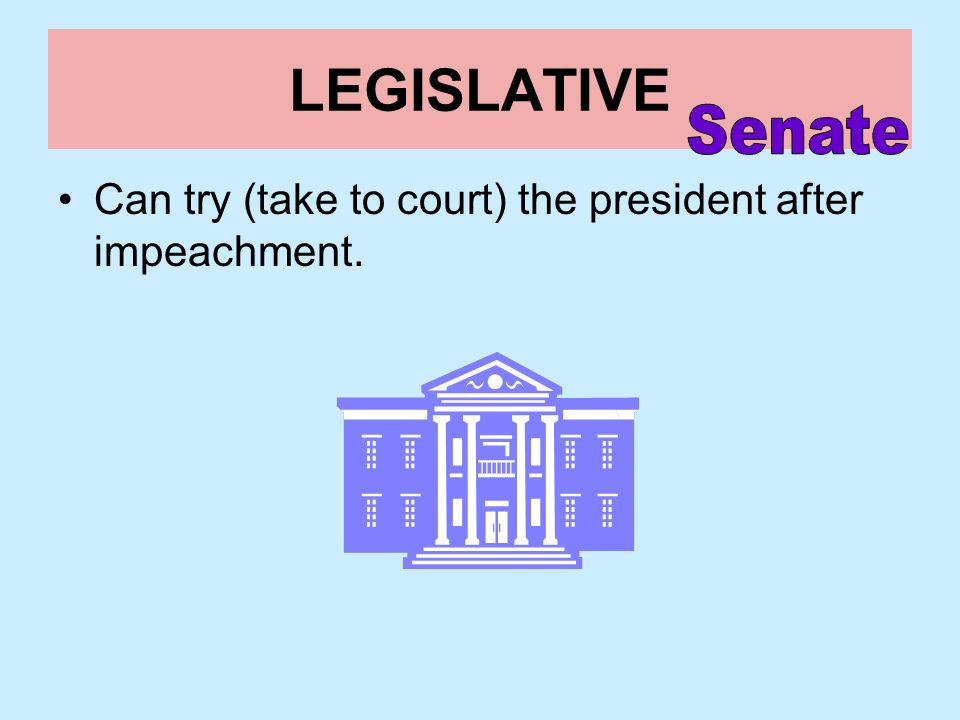 LEGISLATIVE Senate Can try (take to court) the president after impeachment.