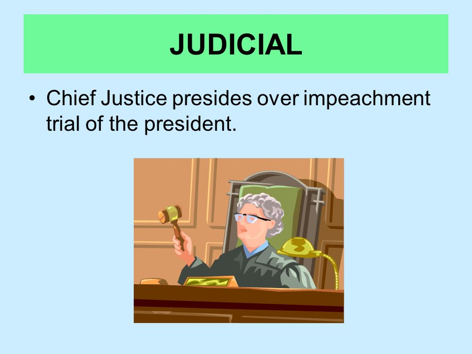 JUDICIAL Chief Justice presides over impeachment trial of the president.
