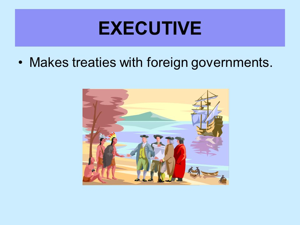 EXECUTIVE Makes treaties with foreign governments.