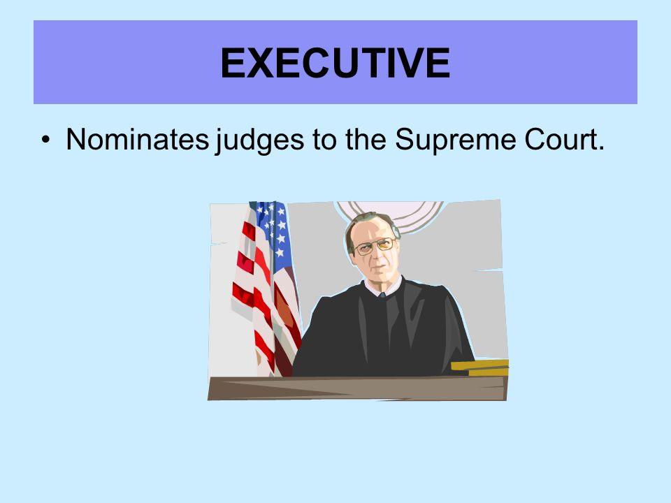 EXECUTIVE Nominates judges to the Supreme Court.