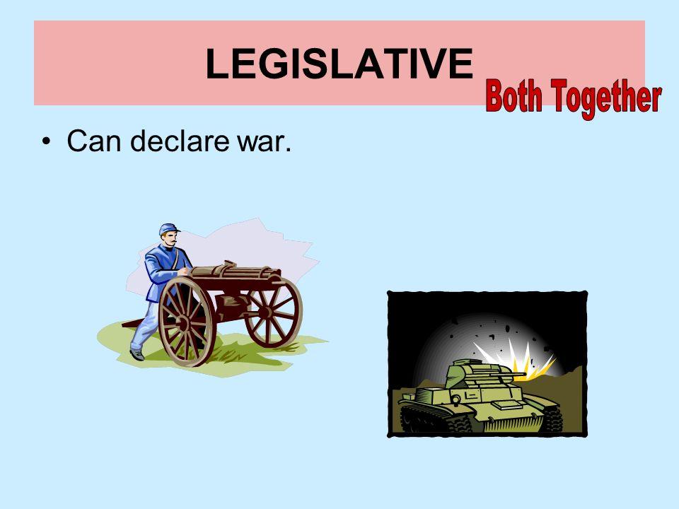 LEGISLATIVE Both Together Can declare war.