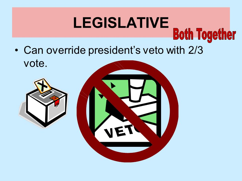 LEGISLATIVE Both Together Can override president's veto with 2/3 vote.