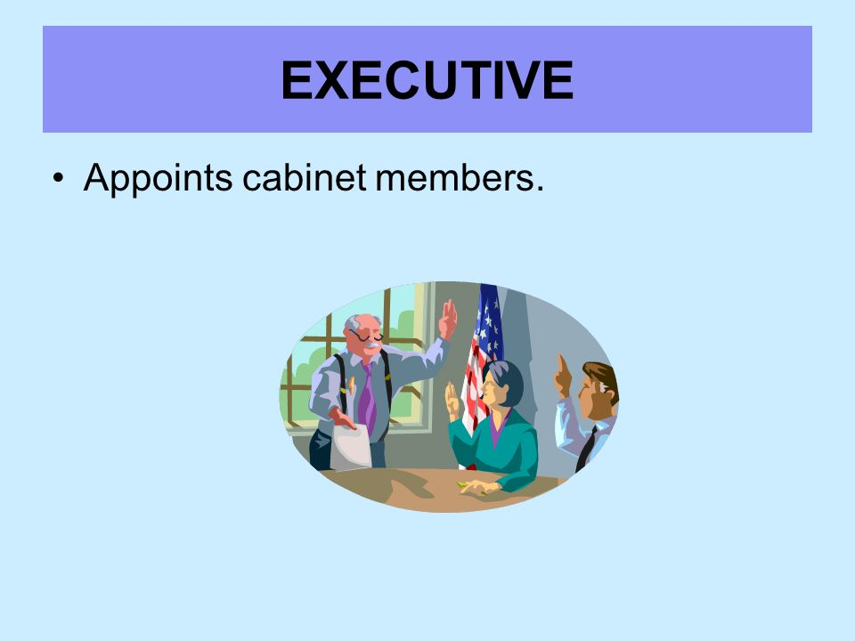 EXECUTIVE Appoints cabinet members.