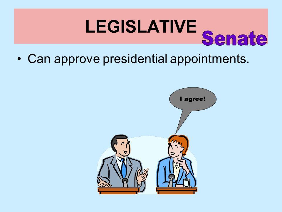 LEGISLATIVE Senate Can approve presidential appointments. I agree!