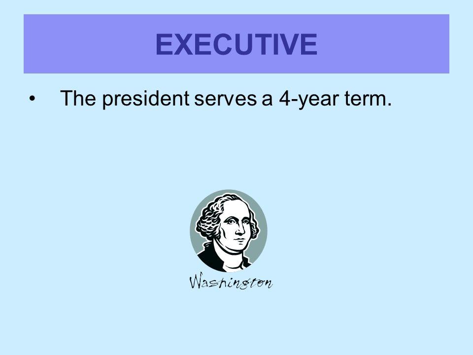 EXECUTIVE The president serves a 4-year term.