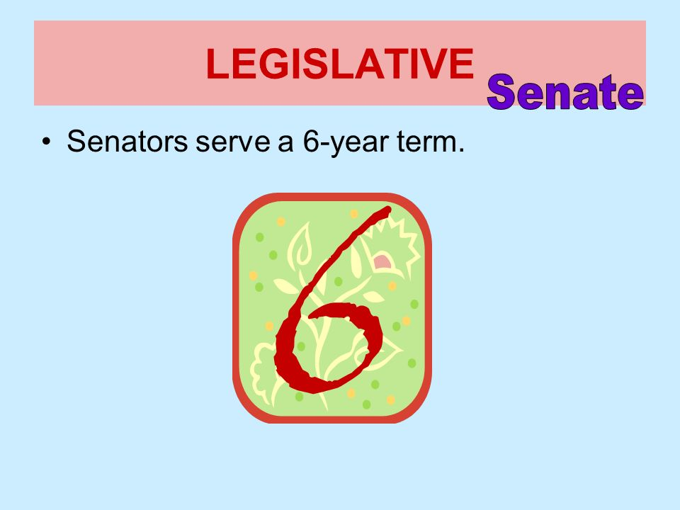 LEGISLATIVE Senate Senators serve a 6-year term.