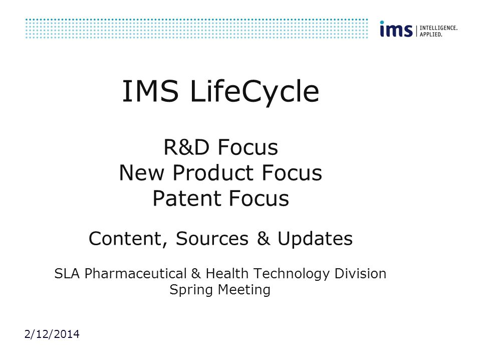 IMS LifeCycle R&D Focus New Product Focus Patent Focus Content, Sources & Updates SLA Pharmaceutical & Health Technology Division Spring Meeting
