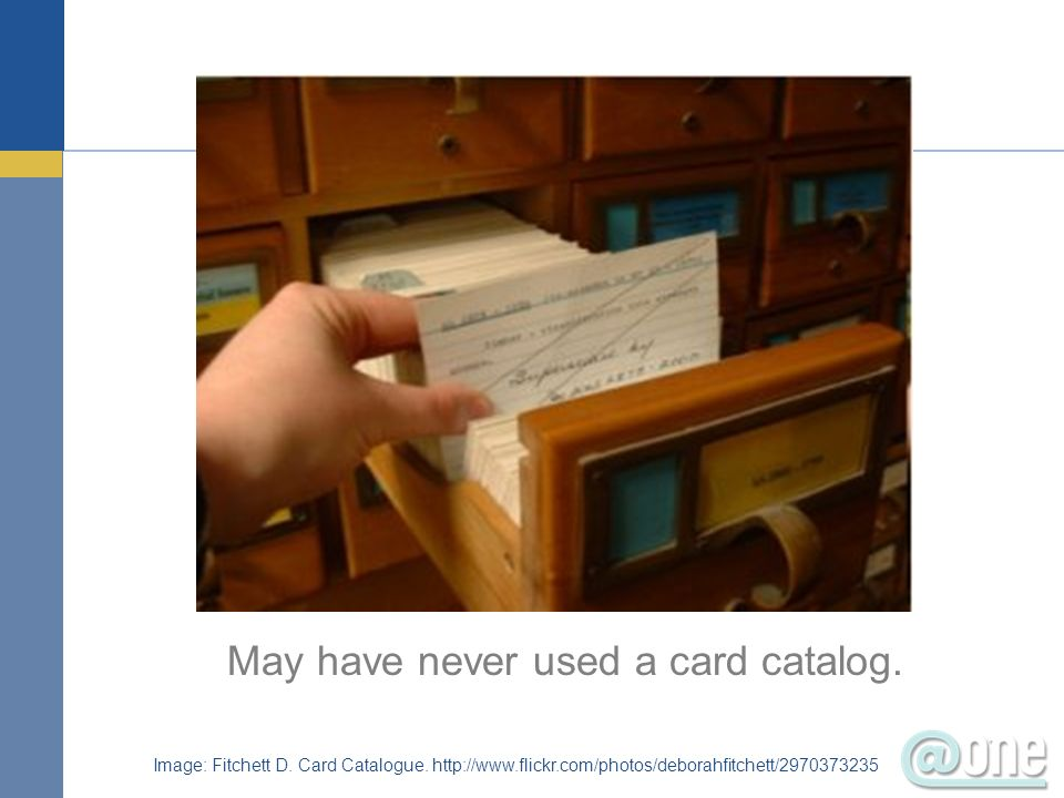 May have never used a card catalog.
