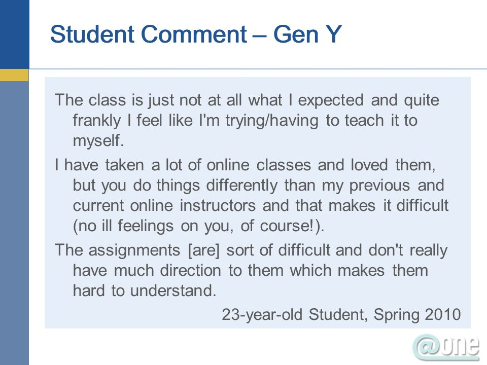 Student Comment – Gen Y The class is just not at all what I expected and quite frankly I feel like I m trying/having to teach it to myself.
