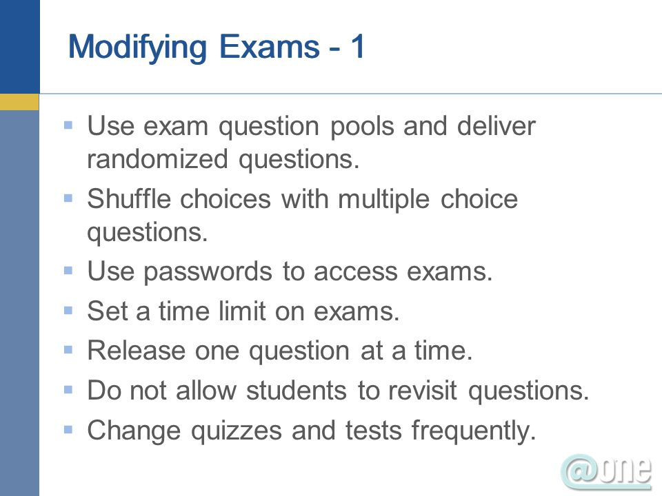 Modifying Exams - 1 Use exam question pools and deliver randomized questions. Shuffle choices with multiple choice questions.