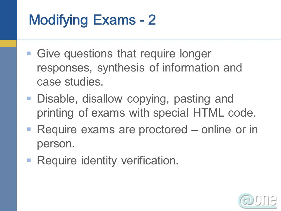 Modifying Exams - 2 Give questions that require longer responses, synthesis of information and case studies.