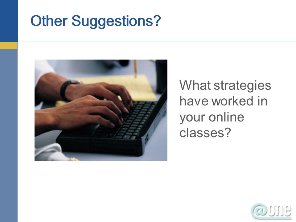Other Suggestions What strategies have worked in your online classes