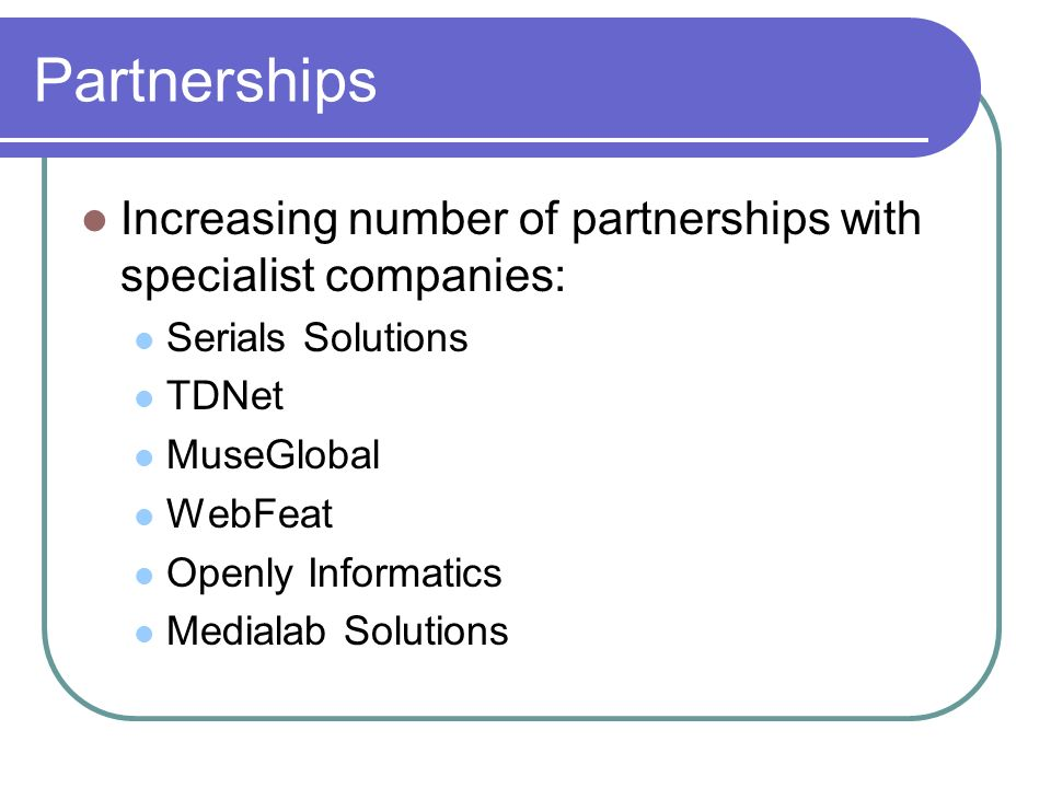 Partnerships Increasing number of partnerships with specialist companies: Serials Solutions. TDNet.