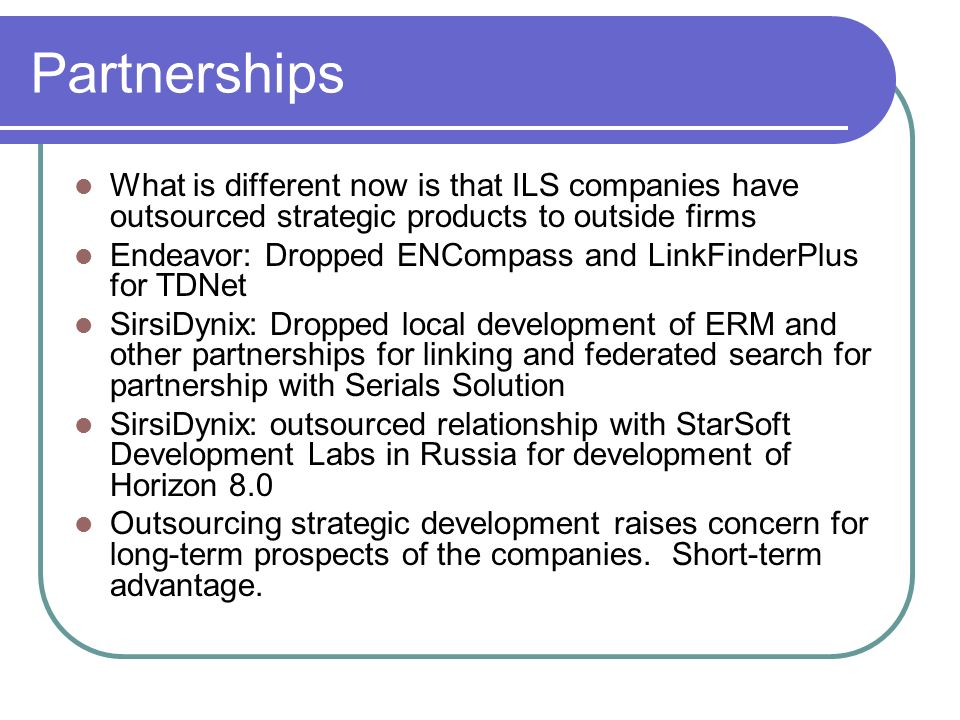 Partnerships What is different now is that ILS companies have outsourced strategic products to outside firms.