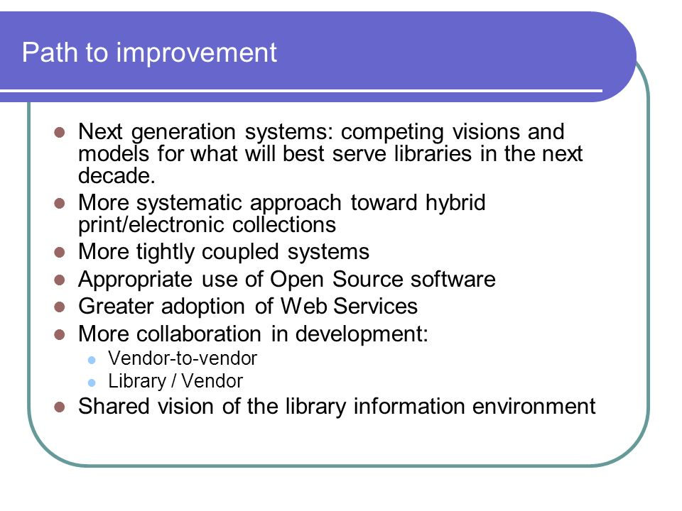 Path to improvement Next generation systems: competing visions and models for what will best serve libraries in the next decade.