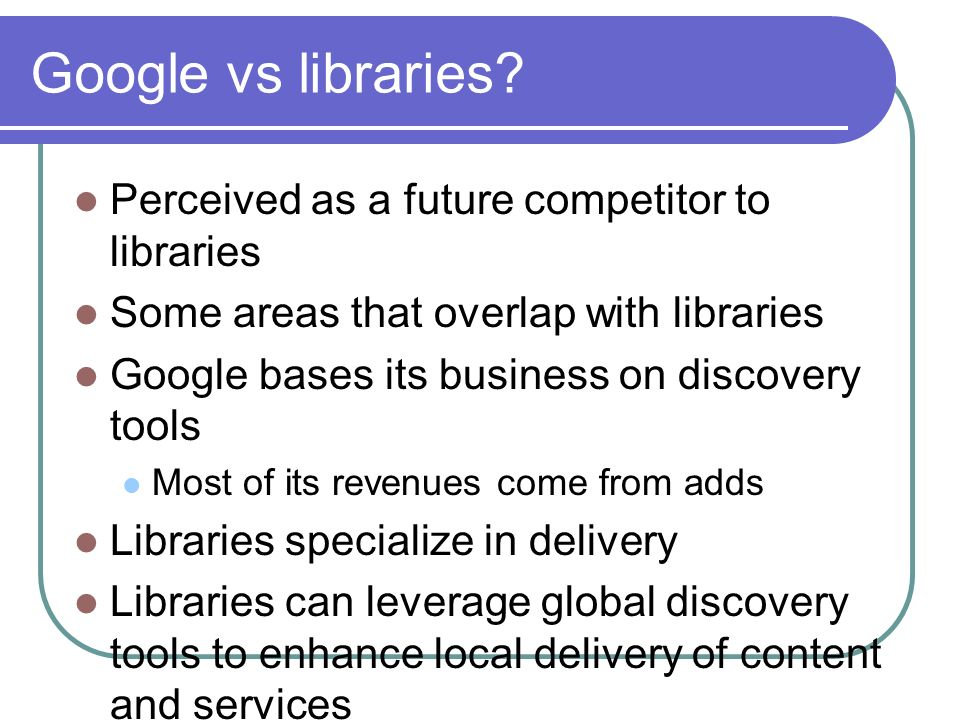 Google vs libraries Perceived as a future competitor to libraries