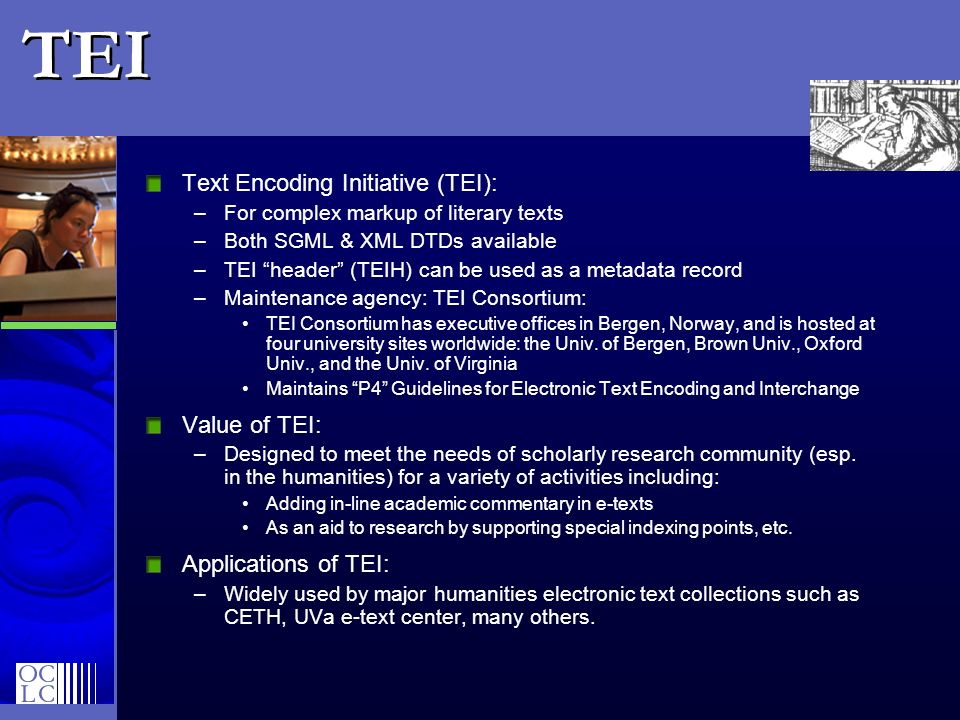 TEI Text Encoding Initiative (TEI): For complex markup of literary texts. Both SGML & XML DTDs available.