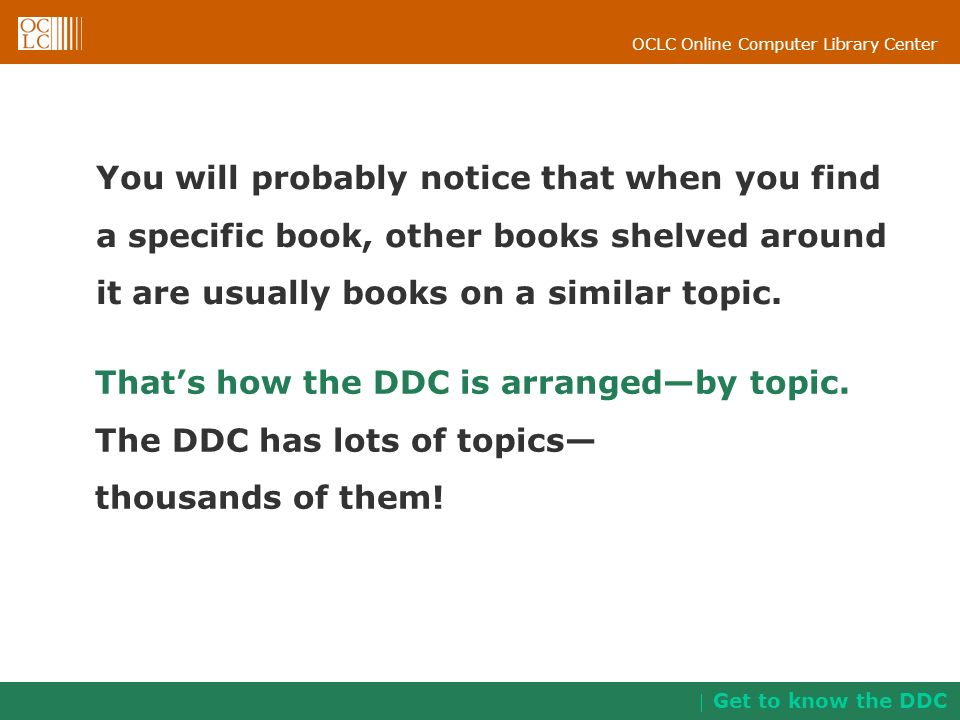 That's how the DDC is arranged—by topic. The DDC has lots of topics—