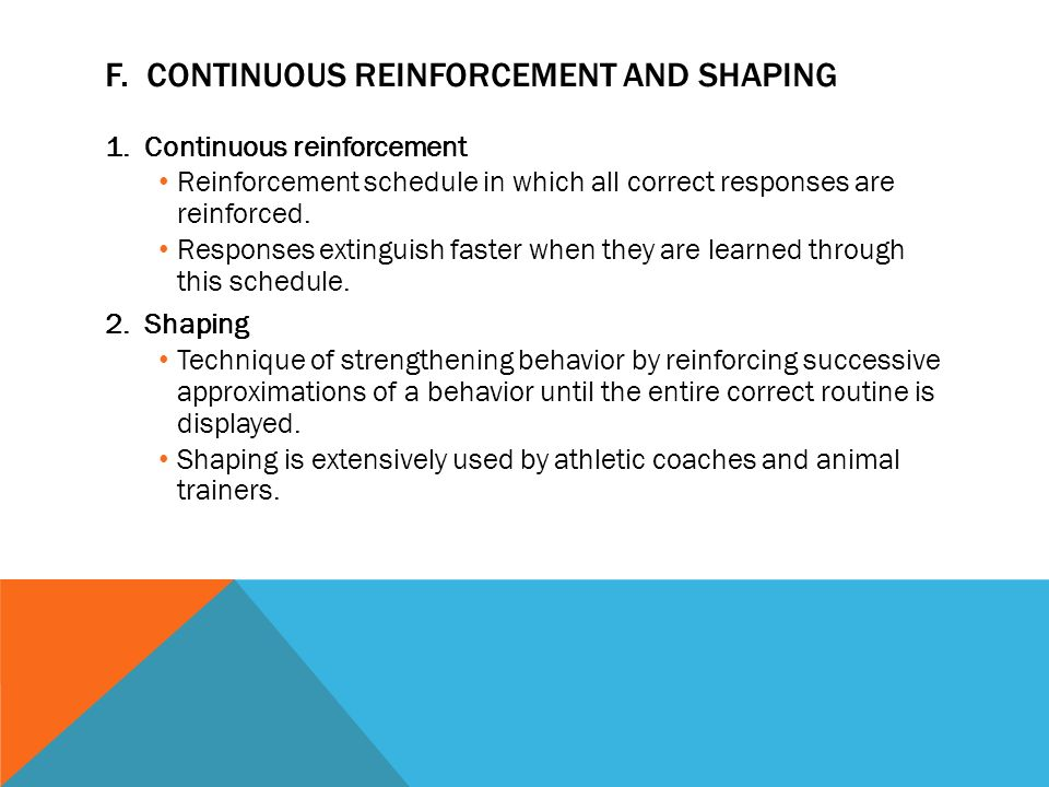 shaping behavior schedules of reinforcement Schedules of reinforcement are the precise rules that are used to present (or to remove) reinforcers (or punishers) following a specified operant behavior these rules are defined in terms of the time and/or the number of responses required in order to present (or to remove) a reinforcer (or a punisher.