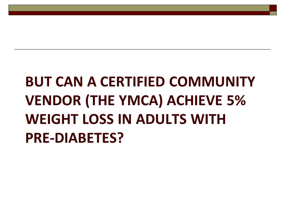 But can a Certified Community Vendor (The YMCA) Achieve 5% weight loss in Adults with Pre-Diabetes