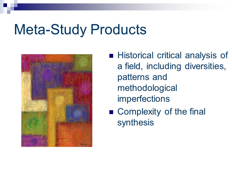 Meta-Study Products Historical critical analysis of a field, including diversities, patterns and methodological imperfections.
