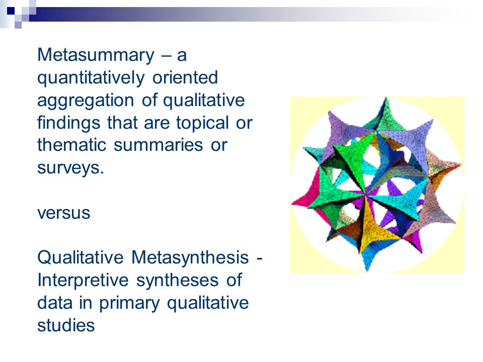 Metasummary – a quantitatively oriented aggregation of qualitative findings that are topical or thematic summaries or surveys.