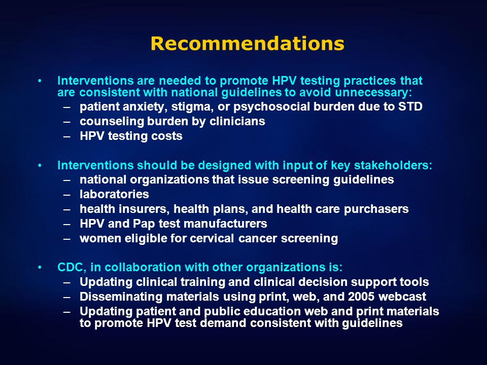Recommendations Interventions are needed to promote HPV testing practices that are consistent with national guidelines to avoid unnecessary: