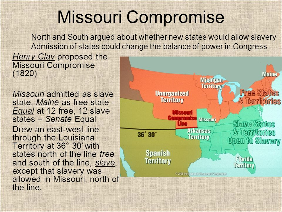the missouri compromise significance leading to In 1819, missouri wanted to be admitted as a slave state, but the house  36'30 ( the southern boundary of missouri), significance: put forth the issue of slavery,.