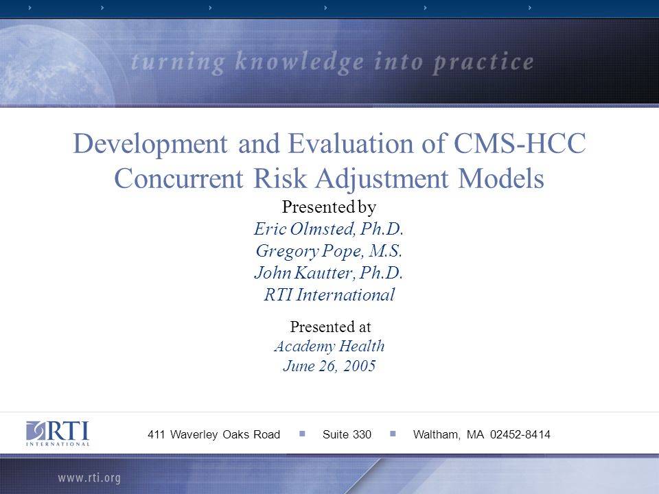 Development and Evaluation of CMS-HCC Concurrent Risk Adjustment Models Presented by Eric Olmsted, Ph.D. Gregory Pope, M.S. John Kautter, Ph.D. RTI International Presented at Academy Health June 26, 2005
