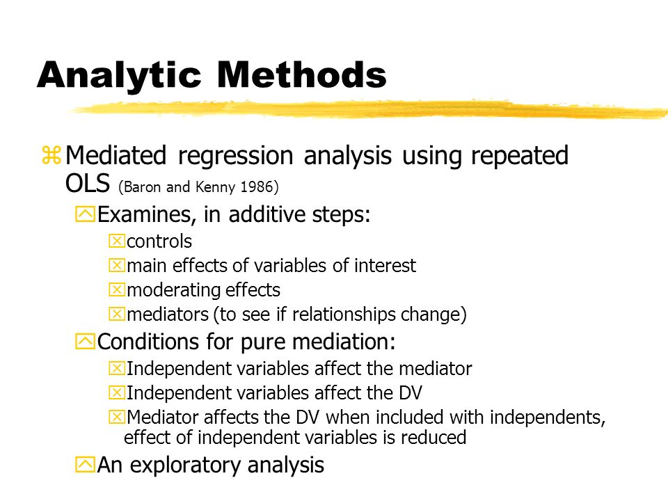 Analytic Methods Mediated regression analysis using repeated OLS (Baron and Kenny 1986) Examines, in additive steps: