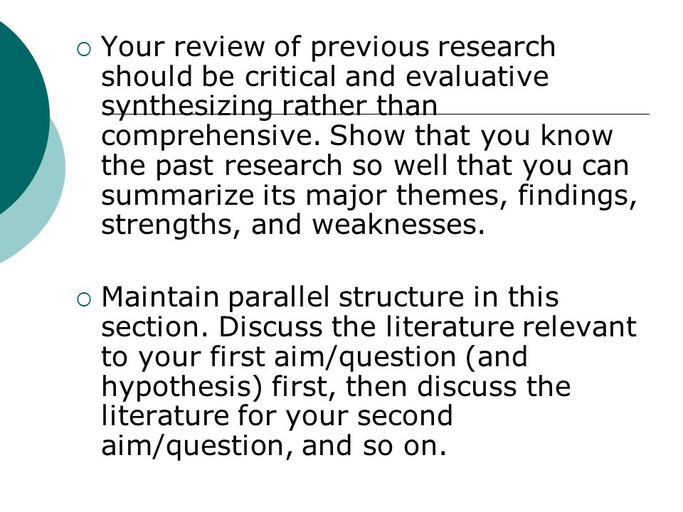 Your review of previous research should be critical and evaluative synthesizing rather than comprehensive. Show that you know the past research so well that you can summarize its major themes, findings, strengths, and weaknesses.