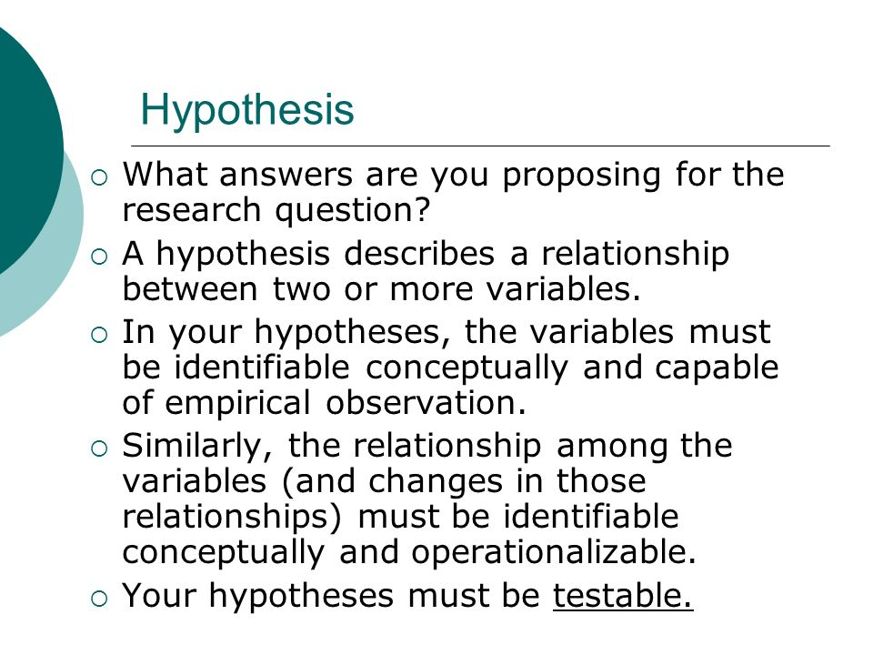 Hypothesis What answers are you proposing for the research question