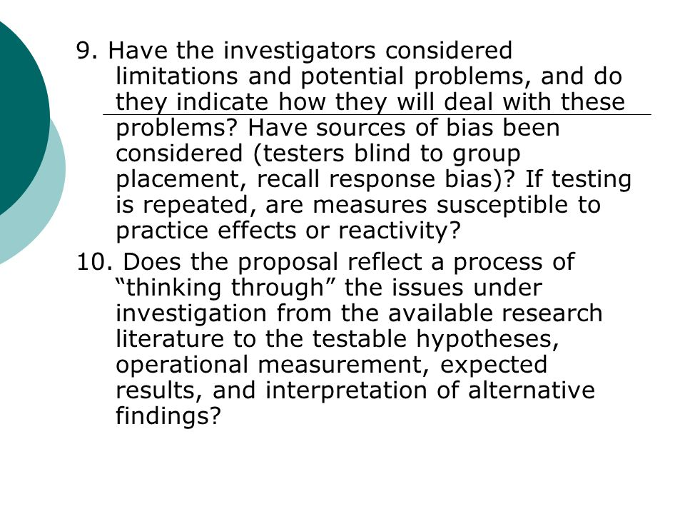 9. Have the investigators considered limitations and potential problems, and do they indicate how they will deal with these problems Have sources of bias been considered (testers blind to group placement, recall response bias) If testing is repeated, are measures susceptible to practice effects or reactivity